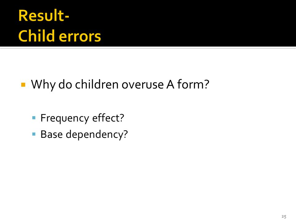  Why do children overuse A form?  Frequency effect?  Base dependency? 25