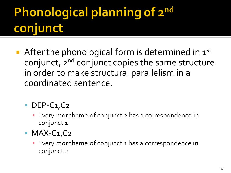  After the phonological form is determined in 1 st conjunct, 2 nd conjunct copies the same structure in order to make structural parallelism in a coordinated sentence.