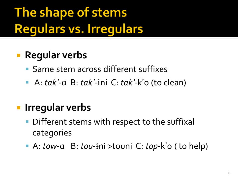 Regular verbs  Same stem across different suffixes  A: tak'- ɑ B: tak'- ɨ ni C: tak'-k'o (to clean)  Irregular verbs  Different stems with respect to the suffixal categories  A: tow- ɑ B: tou- ɨ ni >touni C: top-k'o ( to help) 8