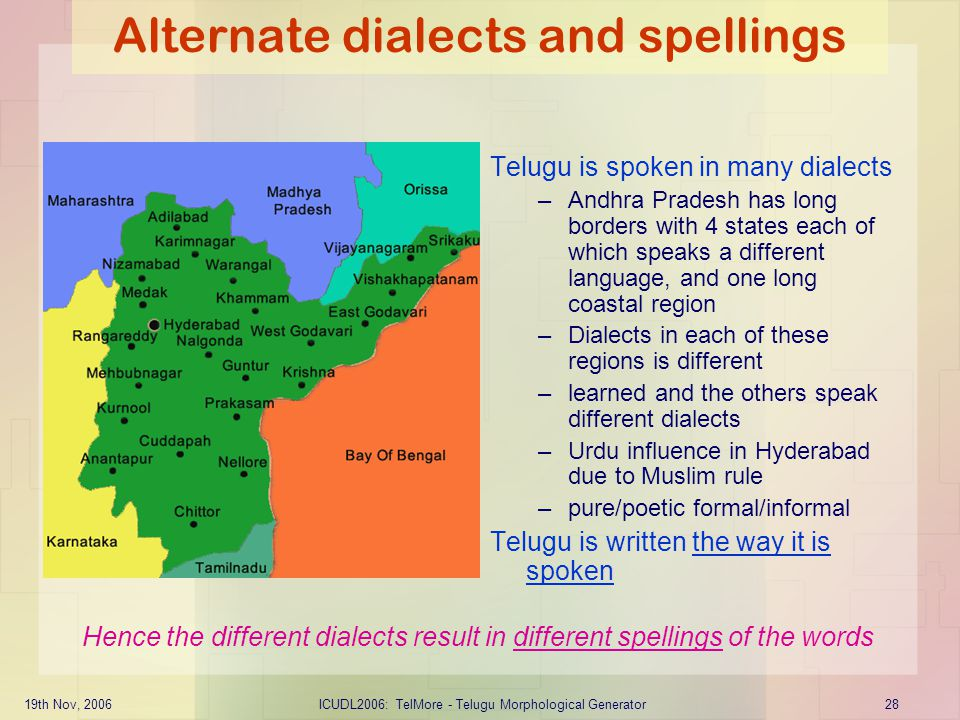 19th Nov, 2006ICUDL2006: TelMore - Telugu Morphological Generator28 Alternate dialects and spellings Telugu is spoken in many dialects –Andhra Pradesh