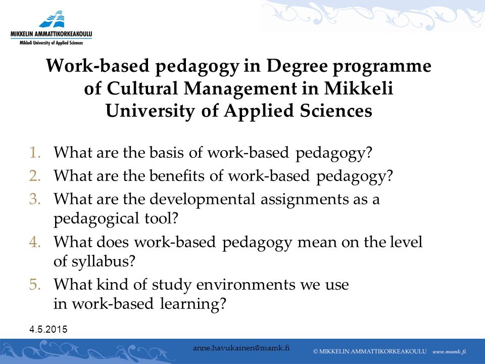 4.5.2015 anne.havukainen@mamk.fi Work-based pedagogy in Degree programme of Cultural Management in Mikkeli University of Applied Sciences 1.What are the basis of work-based pedagogy.