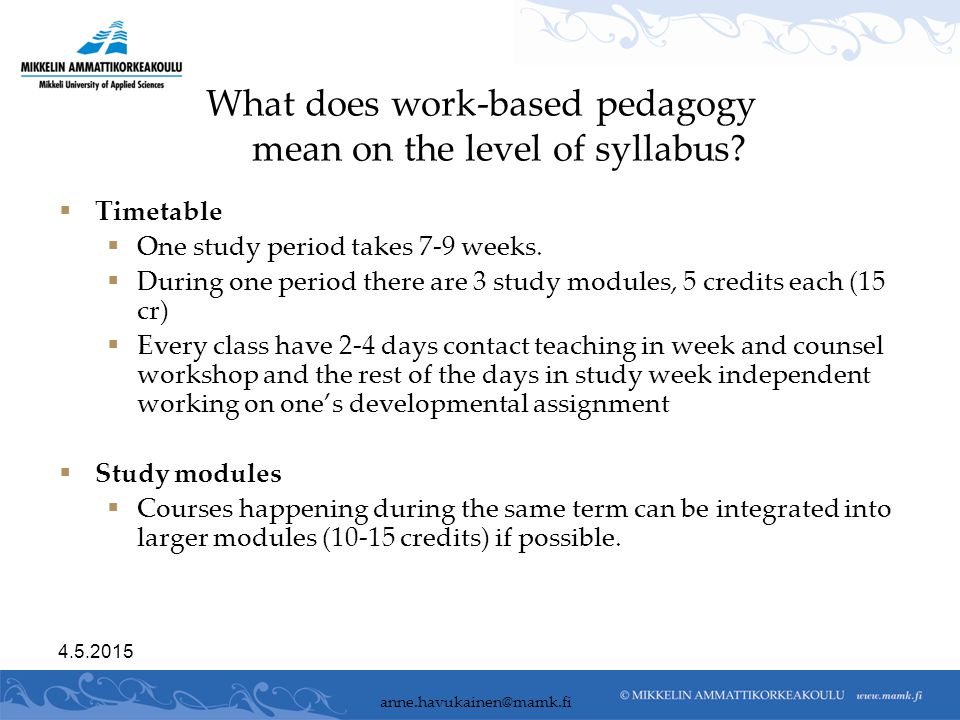 What does work-based pedagogy mean on the level of syllabus?  Timetable  One study period takes 7-9 weeks.  During one period there are 3 study mod