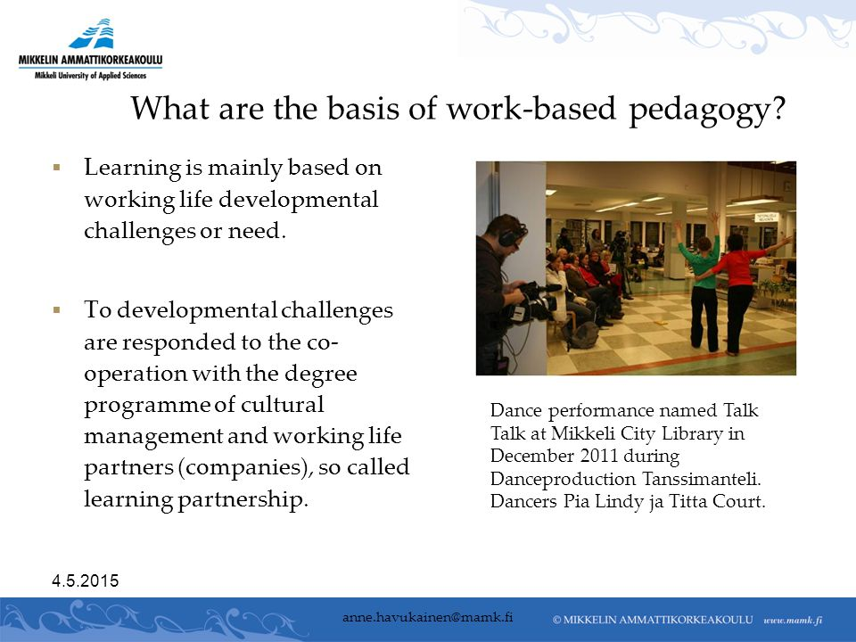 4.5.2015 anne.havukainen@mamk.fi What are the basis of work-based pedagogy?  Learning is mainly based on working life developmental challenges or nee
