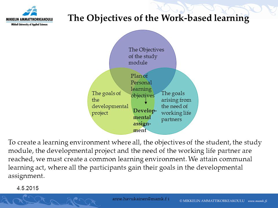 The Objectives of the study module The goals of the developmental project The goals arising from the need of working life partners The Objectives of the Work-based learning To create a learning environment where all, the objectives of the student, the study module, the developmental project and the need of the working life partner are reached, we must create a common learning environment.