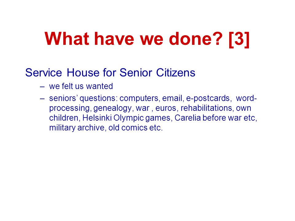 What have we done? [3] Service House for Senior Citizens –we felt us wanted –seniors' questions: computers, email, e-postcards, word- processing, gene