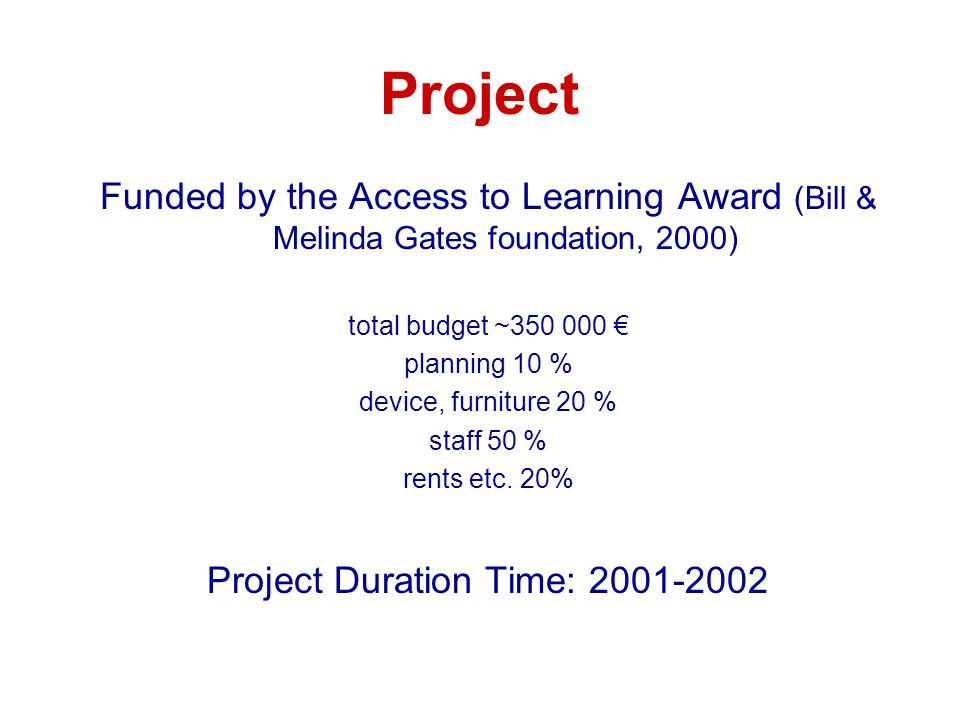 Project Funded by the Access to Learning Award (Bill & Melinda Gates foundation, 2000) total budget ~350 000 € planning 10 % device, furniture 20 % st