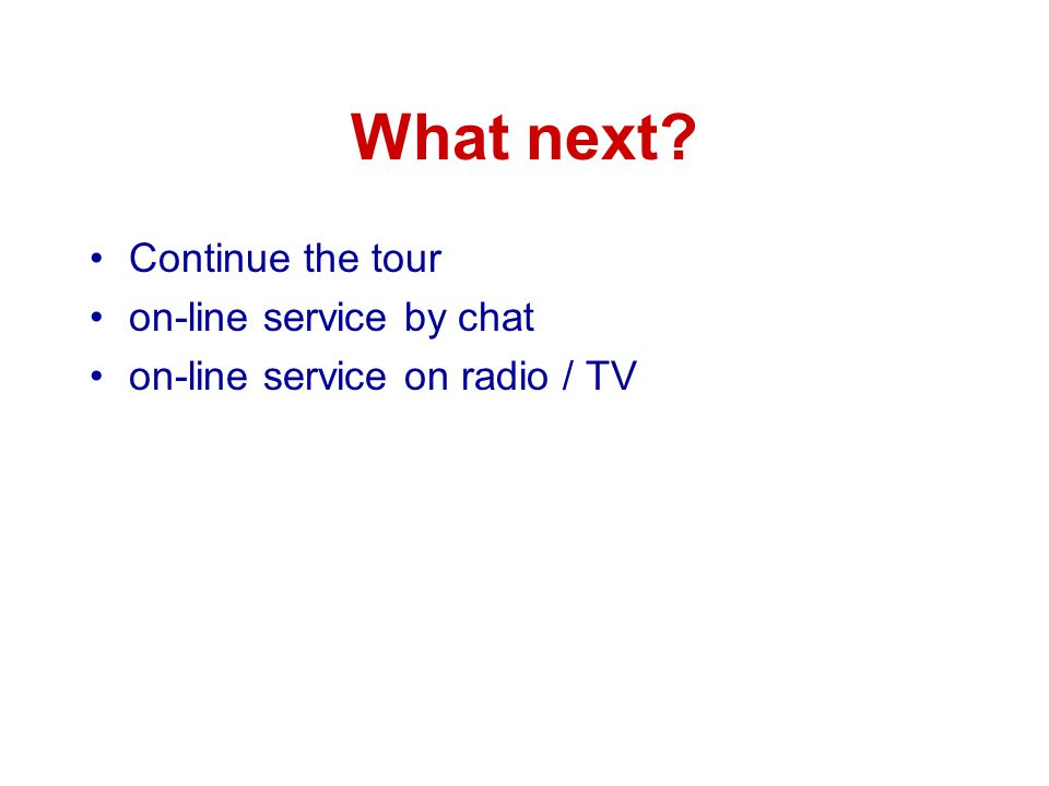 What next? Continue the tour on-line service by chat on-line service on radio / TV