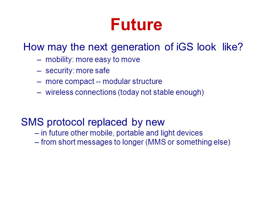 Future How may the next generation of iGS look like? –mobility: more easy to move –security: more safe –more compact -- modular structure –wireless co