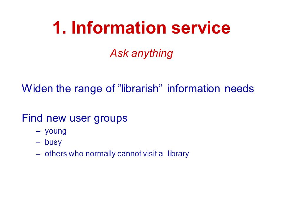 "1. Information service Widen the range of ""librarish"" information needs Find new user groups –young –busy –others who normally cannot visit a library"