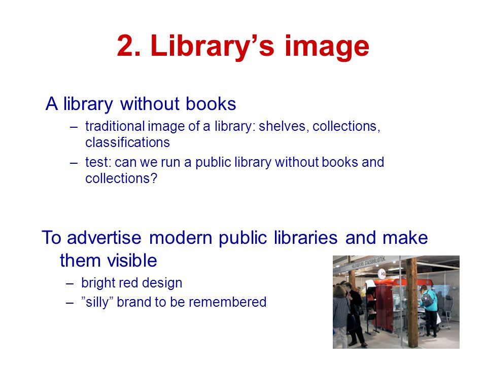 2. Library's image A library without books –traditional image of a library: shelves, collections, classifications –test: can we run a public library w