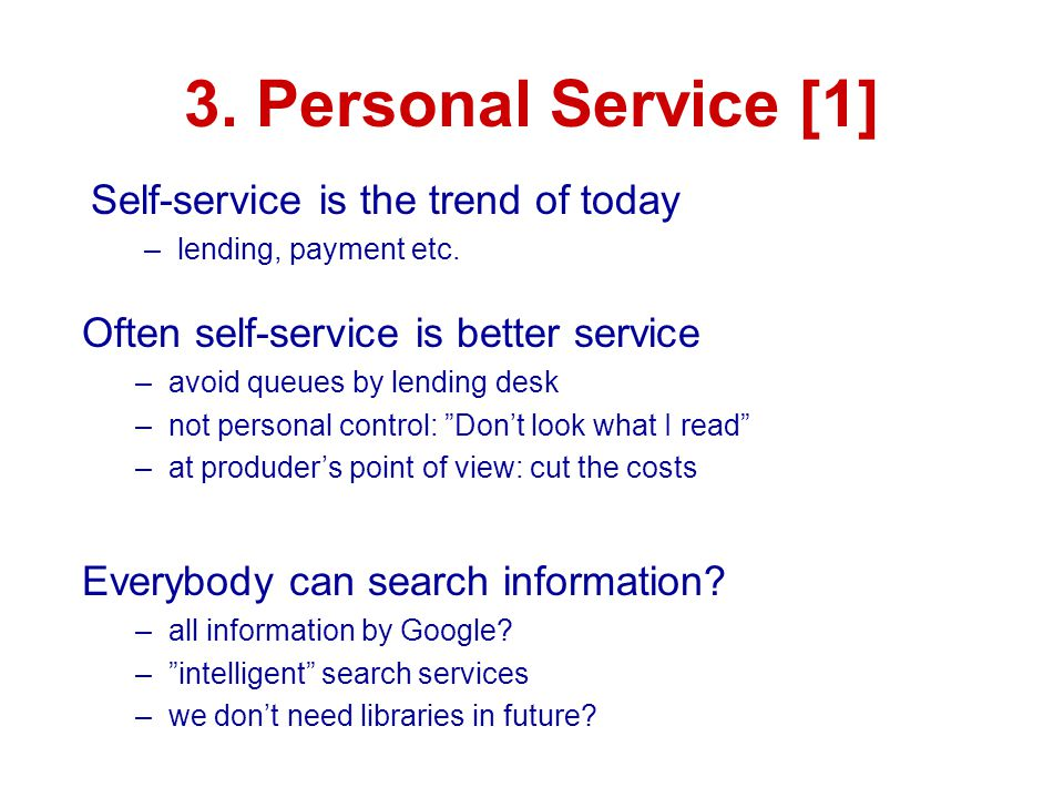 3. Personal Service [1] Self-service is the trend of today –lending, payment etc. Often self-service is better service –avoid queues by lending desk –