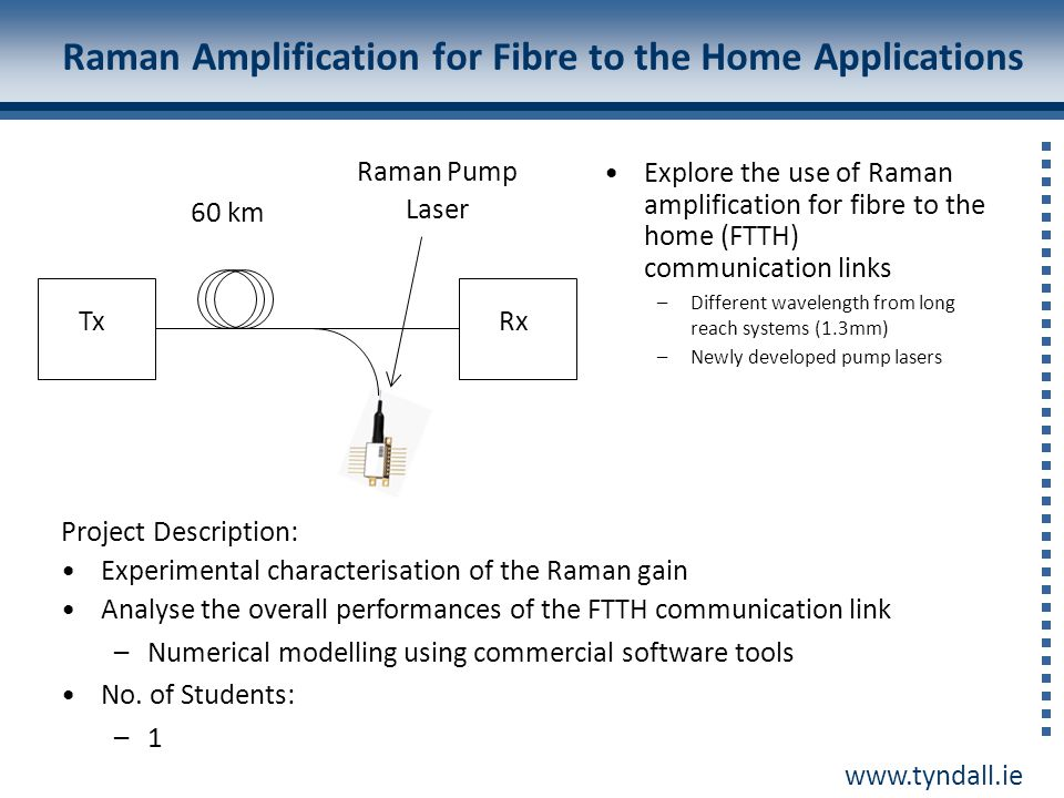 www.tyndall.ie Raman Amplification for Fibre to the Home Applications TxRx 60 km Raman Pump Laser Explore the use of Raman amplification for fibre to