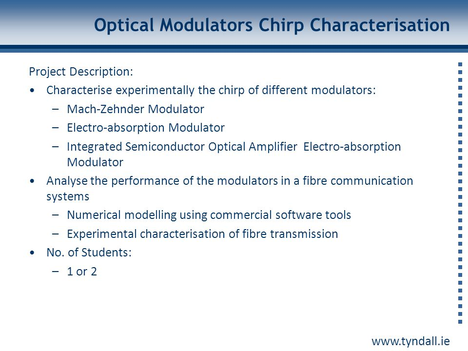 www.tyndall.ie Optical Modulators Chirp Characterisation Project Description: Characterise experimentally the chirp of different modulators: –Mach-Zeh