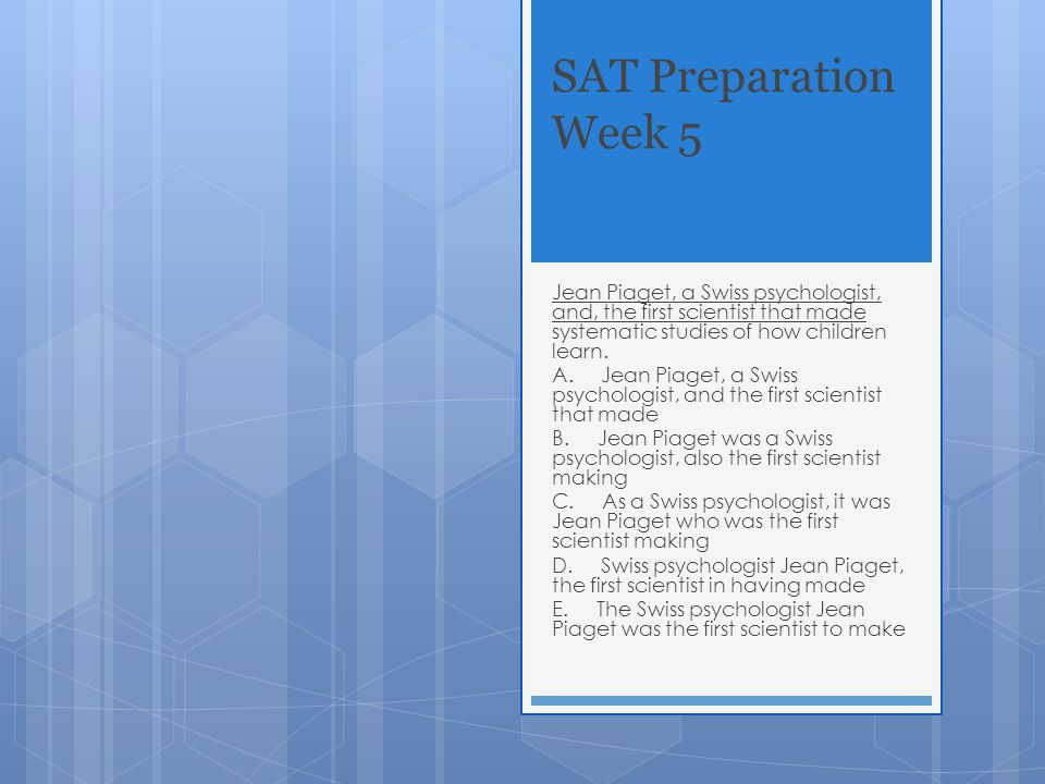 SAT Preparation Week 5 Jean Piaget, a Swiss psychologist, and, the first scientist that made systematic studies of how children learn. A. Jean Piaget,