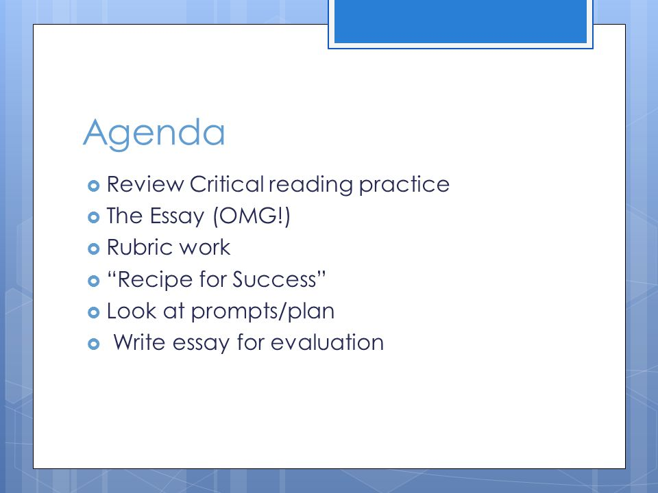 Agenda  Review Critical reading practice  The Essay (OMG!)  Rubric work  Recipe for Success  Look at prompts/plan  Write essay for evaluation