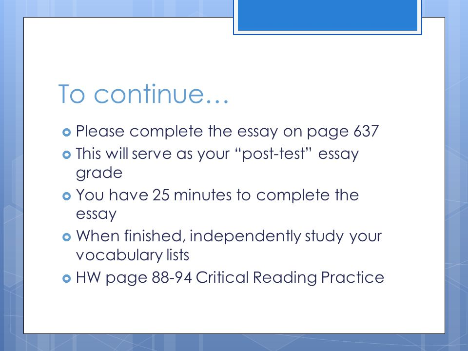 To continue…  Please complete the essay on page 637  This will serve as your post-test essay grade  You have 25 minutes to complete the essay  When finished, independently study your vocabulary lists  HW page 88-94 Critical Reading Practice