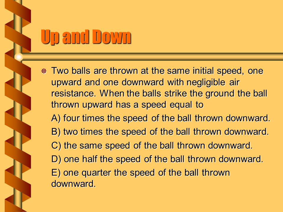 Up and Down  Two balls are thrown at the same initial speed, one upward and one downward with negligible air resistance. When the balls strike the gr