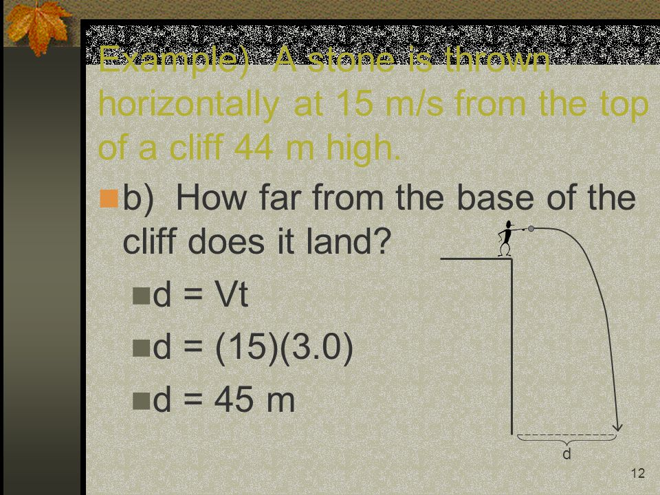12 Example) A stone is thrown horizontally at 15 m/s from the top of a cliff 44 m high. b) How far from the base of the cliff does it land? d = Vt d =