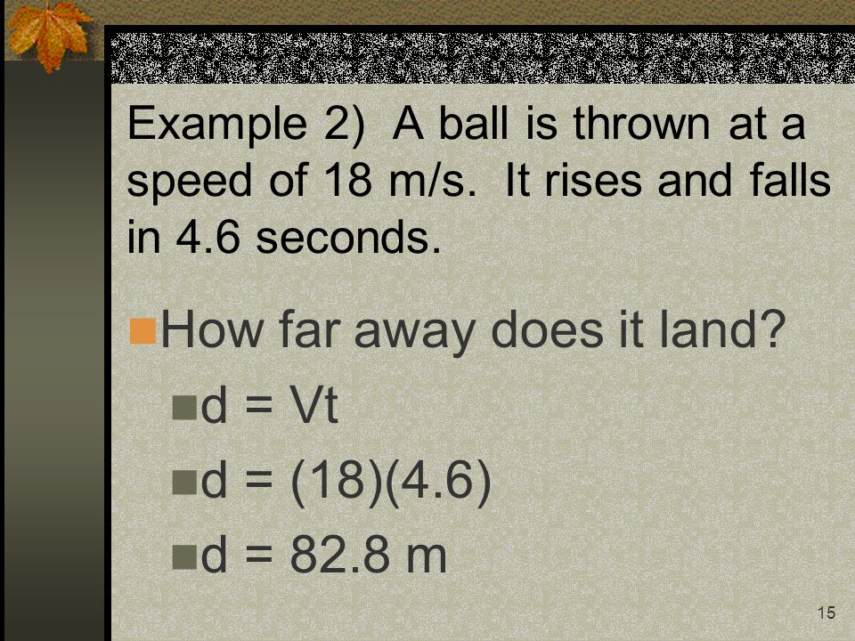 15 Example 2) A ball is thrown at a speed of 18 m/s.