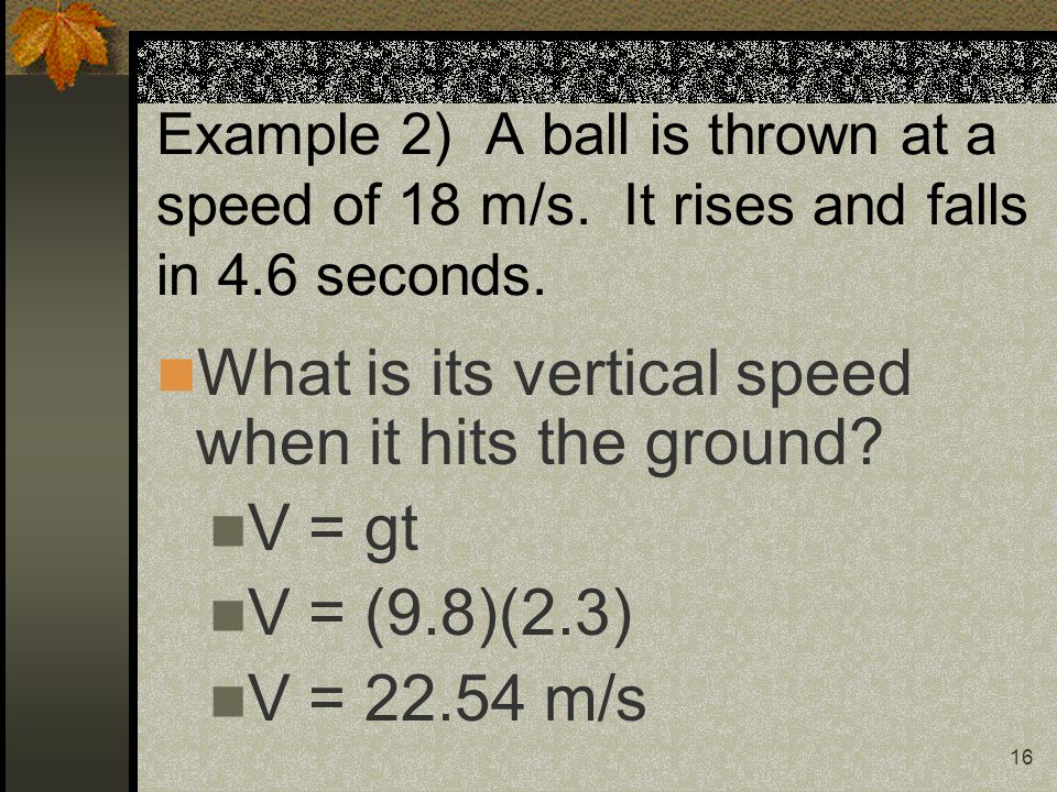 16 Example 2) A ball is thrown at a speed of 18 m/s.