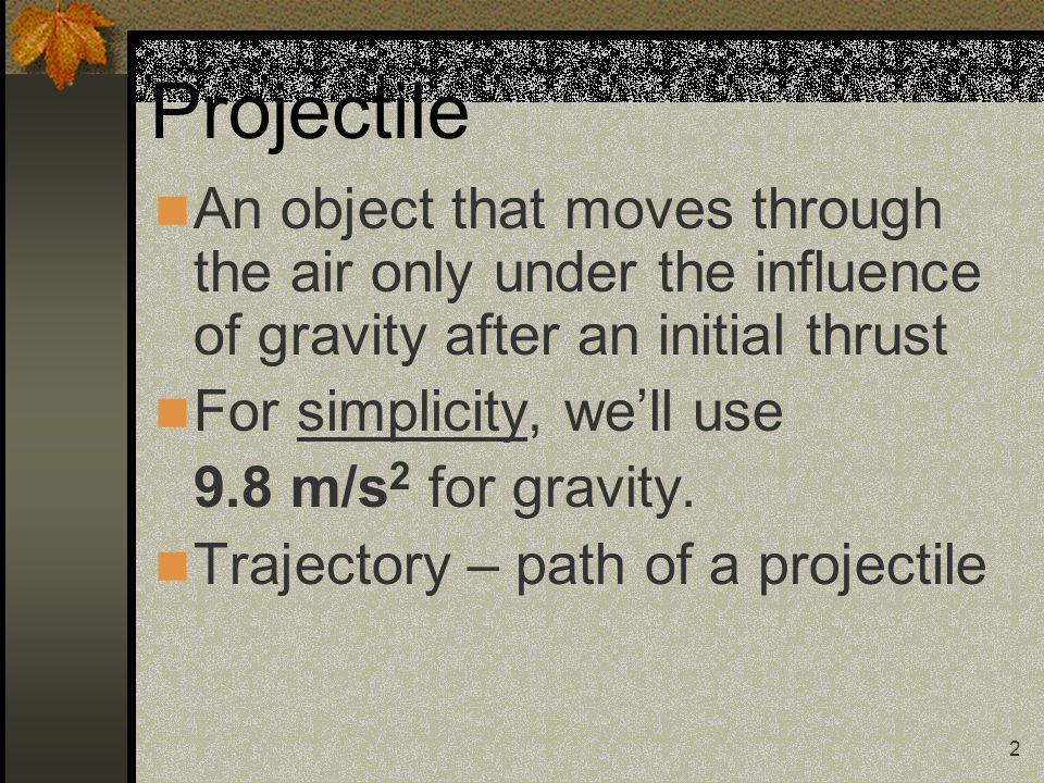 2 Projectile An object that moves through the air only under the influence of gravity after an initial thrust For simplicity, we'll use 9.8 m/s 2 for gravity.