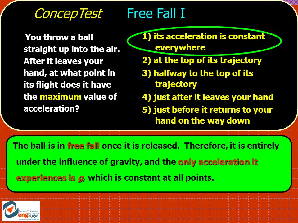 free fall only acceleration it experiences is g The ball is in free fall once it is released.
