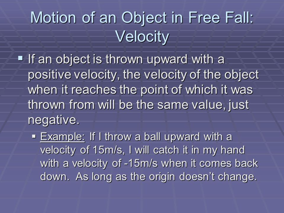 Motion of an Object in Free Fall: Velocity  If an object is thrown upward with a positive velocity, the velocity of the object when it reaches the point of which it was thrown from will be the same value, just negative.