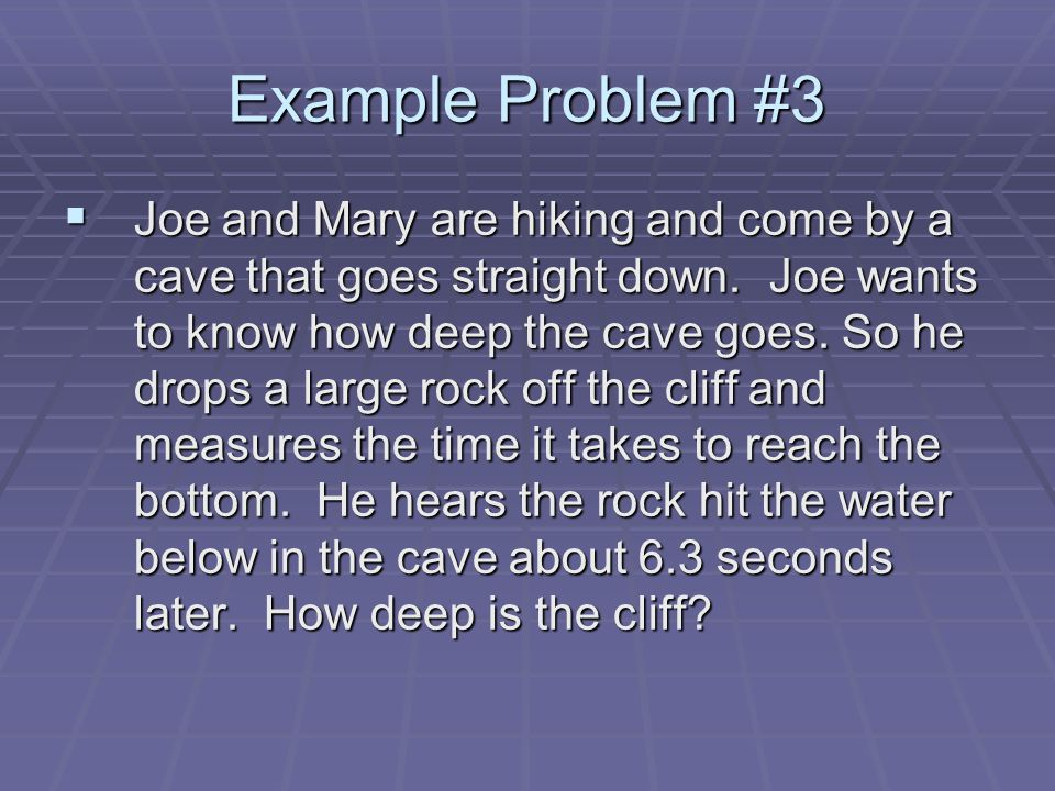 Example Problem #3  Joe and Mary are hiking and come by a cave that goes straight down.
