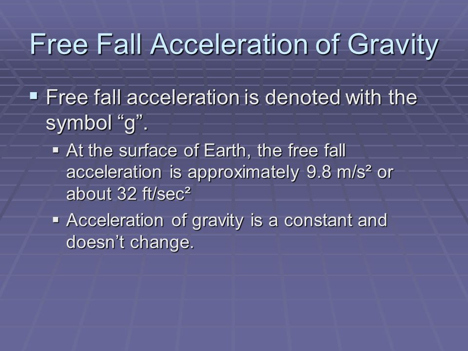 Free Fall Acceleration of Gravity  Free fall acceleration is denoted with the symbol g .