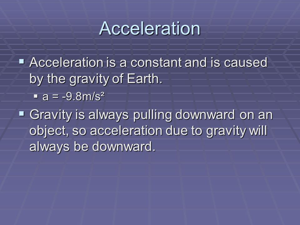 Acceleration  Acceleration is a constant and is caused by the gravity of Earth.