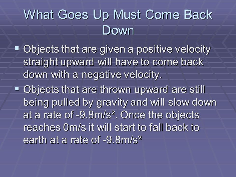 What Goes Up Must Come Back Down  Objects that are given a positive velocity straight upward will have to come back down with a negative velocity.