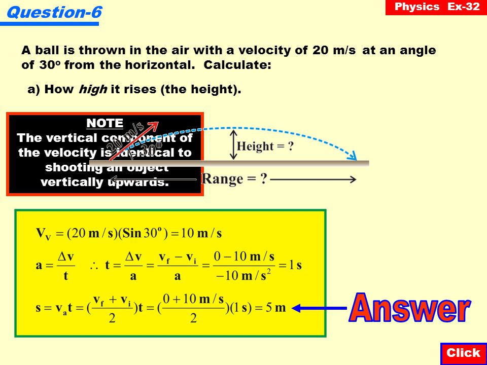 Physics Ex-32 Question-5 Click A ball is thrown in the air with a velocity of 20 m/s at an angle of 45 o from the horizontal. Calculate: b) How far it