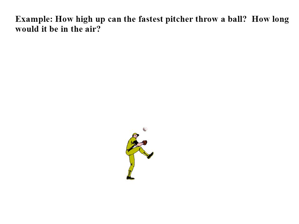 Example: How high up can the fastest pitcher throw a ball How long would it be in the air