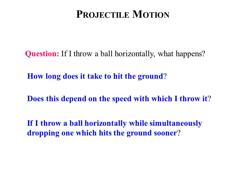 P ROJECTILE M OTION Question: If I throw a ball horizontally, what happens.