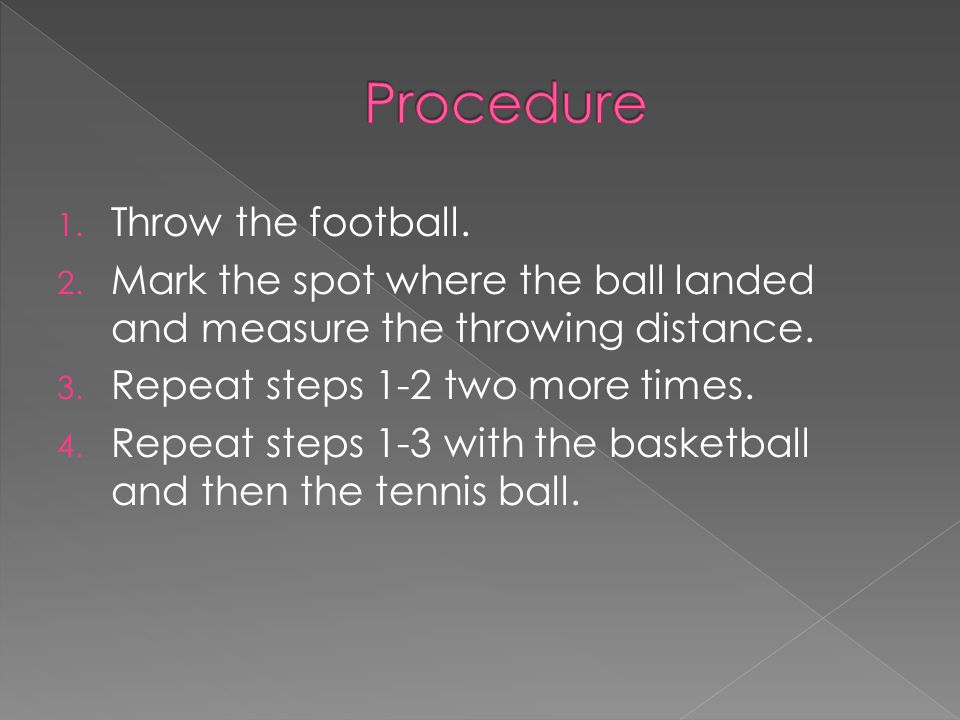 1.Throw the football. 2. Mark the spot where the ball landed and measure the throwing distance.