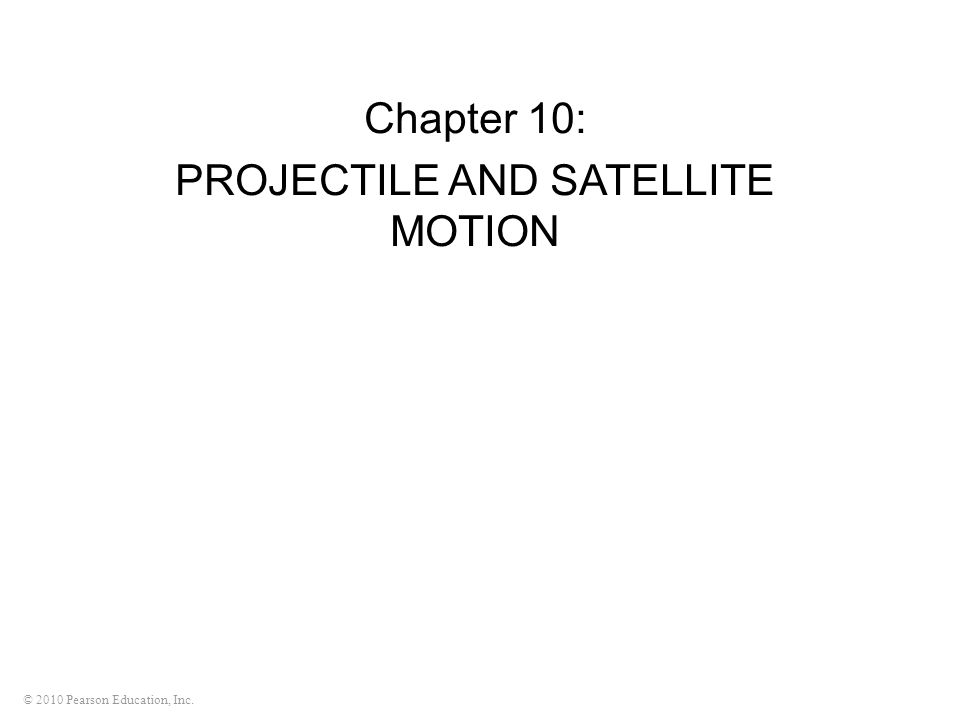 © 2010 Pearson Education, Inc. Chapter 10: PROJECTILE AND SATELLITE MOTION