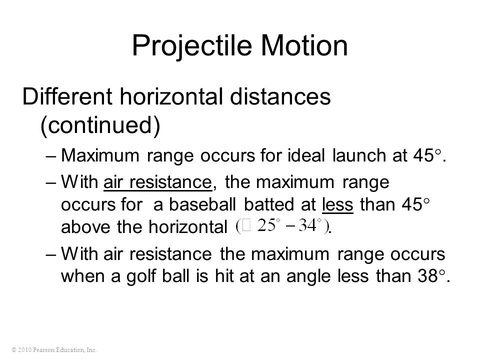 © 2010 Pearson Education, Inc. Projectile Motion Different horizontal distances (continued) –Maximum range occurs for ideal launch at 45 . –With air