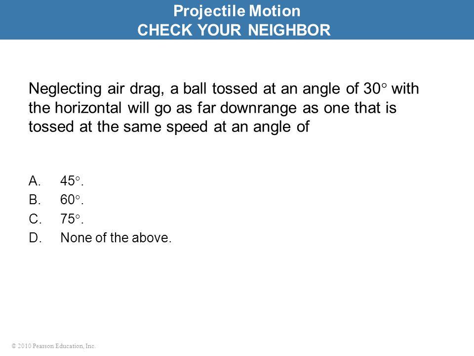 © 2010 Pearson Education, Inc. Neglecting air drag, a ball tossed at an angle of 30  with the horizontal will go as far downrange as one that is toss