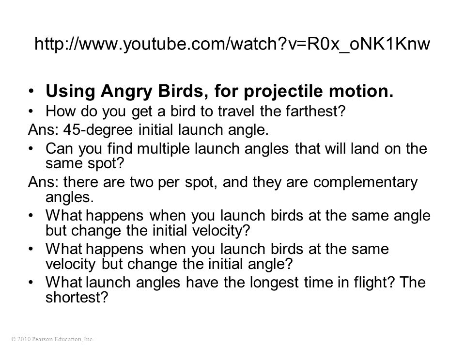 © 2010 Pearson Education, Inc. http://www.youtube.com/watch?v=R0x_oNK1Knw Using Angry Birds, for projectile motion. How do you get a bird to travel th