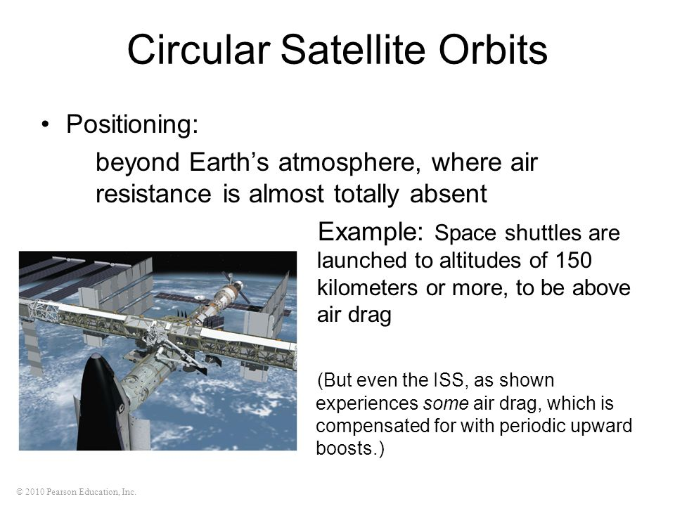 © 2010 Pearson Education, Inc. Circular Satellite Orbits Positioning: beyond Earth's atmosphere, where air resistance is almost totally absent Example