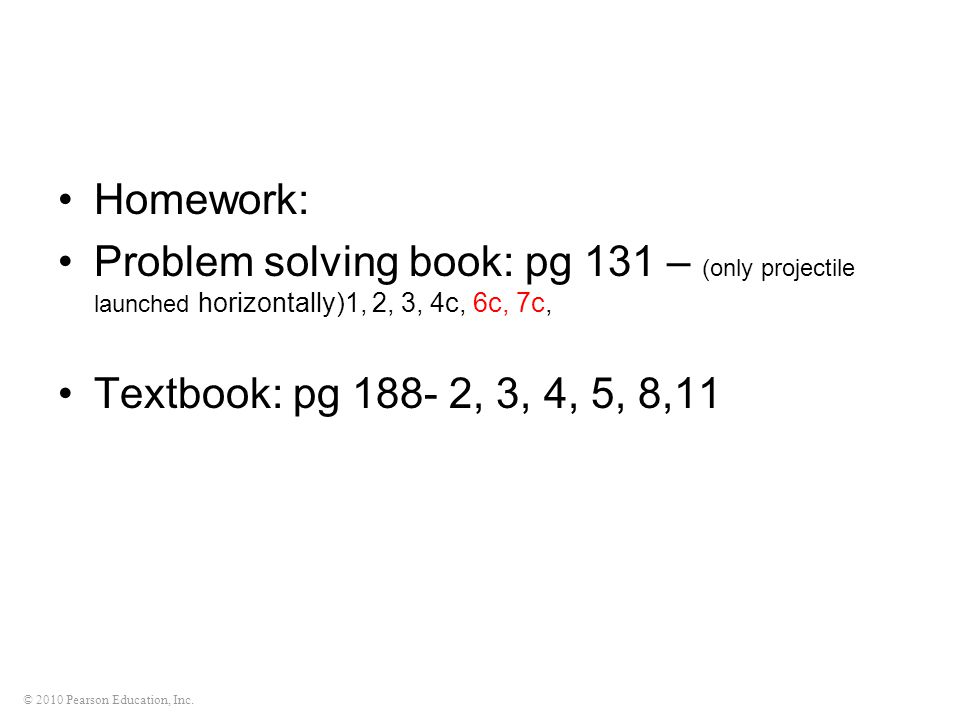 © 2010 Pearson Education, Inc. Homework: Problem solving book: pg 131 – (only projectile launched horizontally)1, 2, 3, 4c, 6c, 7c, Textbook: pg 188-