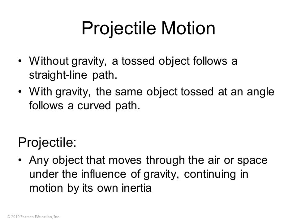 © 2010 Pearson Education, Inc. Projectile Motion Without gravity, a tossed object follows a straight-line path. With gravity, the same object tossed a