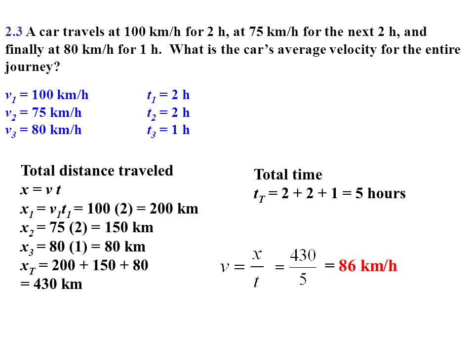 v 1 = 100 km/ht 1 = 2 h v 2 = 75 km/ht 2 = 2 h v 3 = 80 km/ht 3 = 1 h 2.3 A car travels at 100 km/h for 2 h, at 75 km/h for the next 2 h, and finally