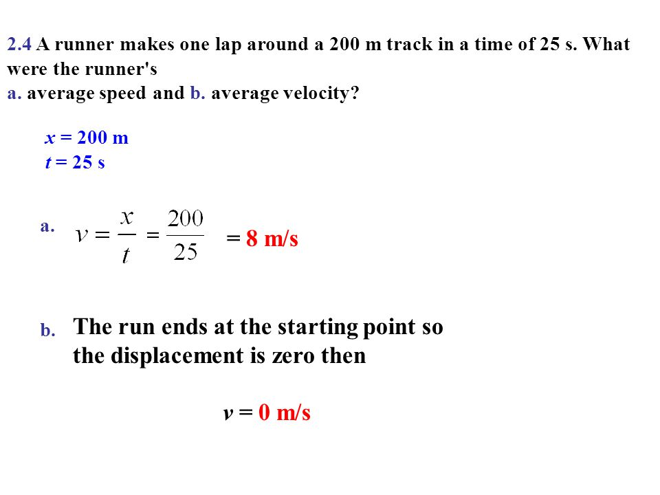 2.4 A runner makes one lap around a 200 m track in a time of 25 s. What were the runner's a. average speed and b. average velocity? x = 200 m t = 25 s