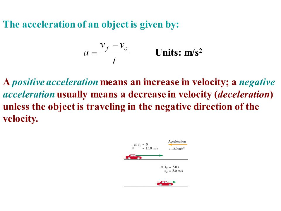 The acceleration of an object is given by: A positive acceleration means an increase in velocity; a negative acceleration usually means a decrease in