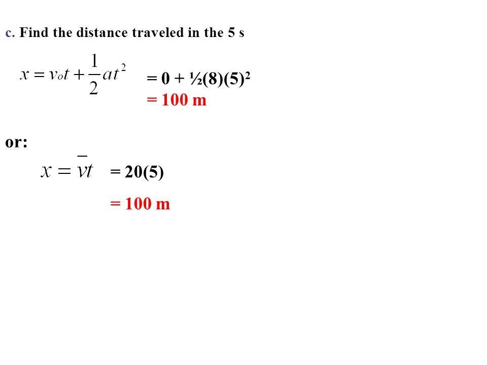 c. Find the distance traveled in the 5 s = 0 + ½(8)(5) 2 = 100 m or: = 20(5) = 100 m