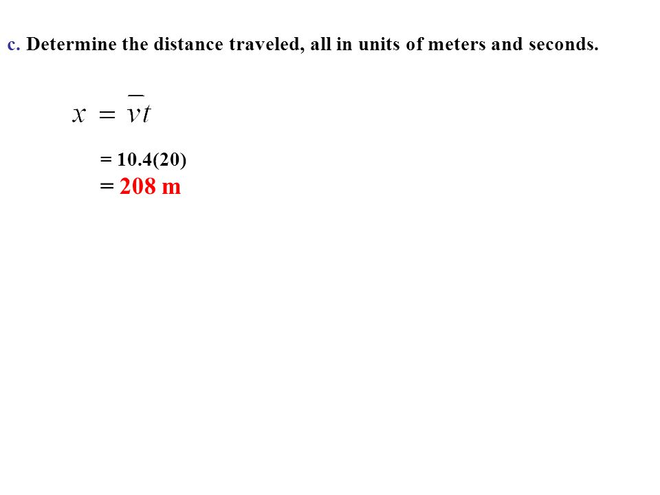 c. Determine the distance traveled, all in units of meters and seconds. = 10.4(20) = 208 m