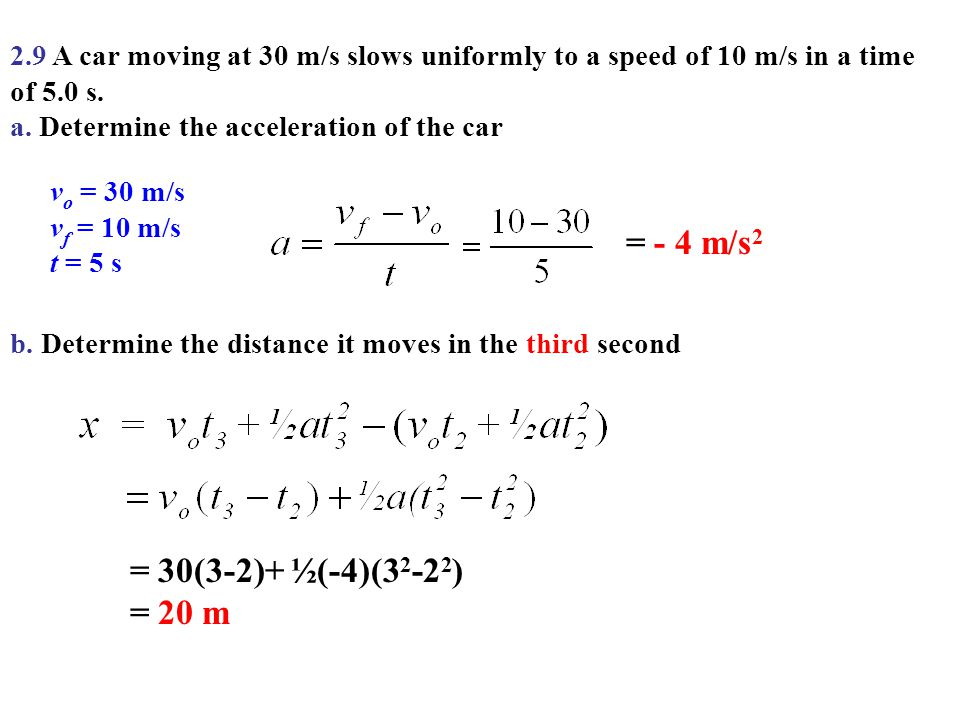 2.9 A car moving at 30 m/s slows uniformly to a speed of 10 m/s in a time of 5.0 s. a. Determine the acceleration of the car v o = 30 m/s v f = 10 m/s