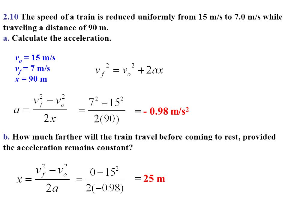 2.10 The speed of a train is reduced uniformly from 15 m/s to 7.0 m/s while traveling a distance of 90 m. a. Calculate the acceleration. v o = 15 m/s