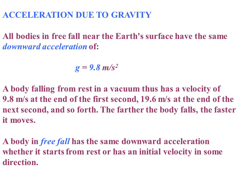 ACCELERATION DUE TO GRAVITY All bodies in free fall near the Earth's surface have the same downward acceleration of: g = 9.8 m/s 2 A body falling from
